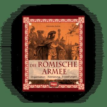 Die römische Armee – Organisation - Ausrüstung - Eroberungen