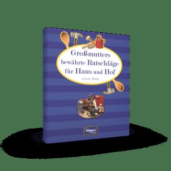 Großmutters bewährte Ratschläge für Haus und Hof