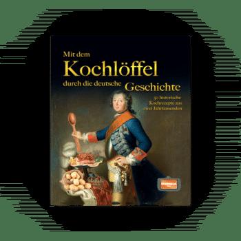 Mit dem Kochlöffel durch die deutsche Geschichte – 50 historische Rezepte aus zwei Jahrtausenden